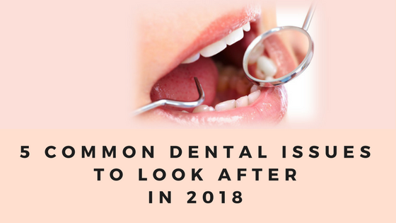 5 common dental issues to look after in 2018