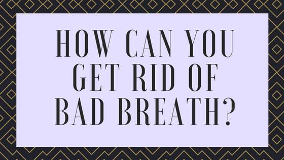 How can you get rid of bad breath?