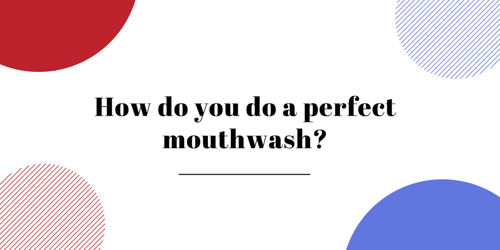 How do you do a perfect mouthwash?