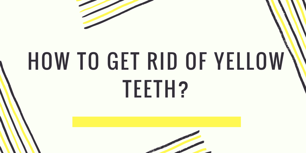 How to get rid of yellow teeth?